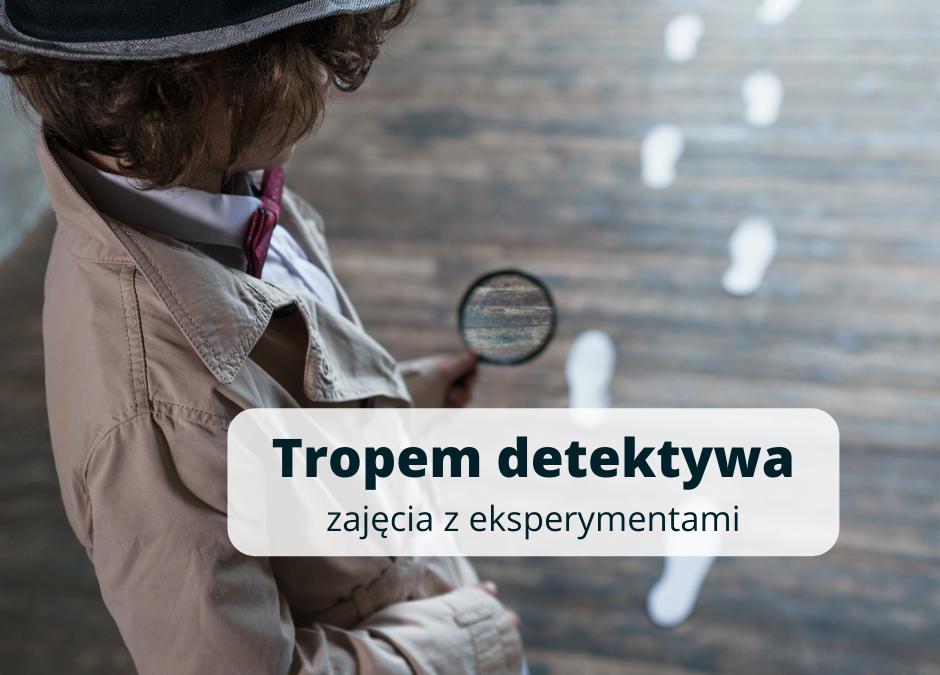 czwartki z eksperymentami: TROPEM DETEKTYWA, zajęcia dla dzieci 6-10 lat